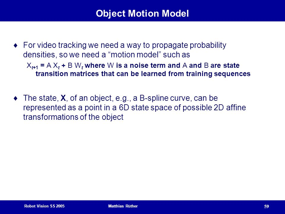Robot Vision SS 2005 Matthias Rüther 59 Object Motion Model  For video tracking we need a way to propagate probability densities, so we need a motion model such as X t+1 = A X t + B W t where W is a noise term and A and B are state transition matrices that can be learned from training sequences  The state, X, of an object, e.g., a B-spline curve, can be represented as a point in a 6D state space of possible 2D affine transformations of the object