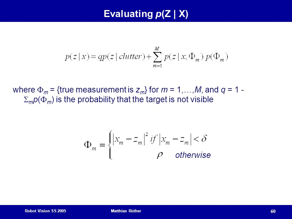 Robot Vision SS 2005 Matthias Rüther 60 Evaluating p(Z | X) where  m = {true measurement is z m } for m = 1,…,M, and q = 1 -  m p(  m ) is the probability that the target is not visible otherwise