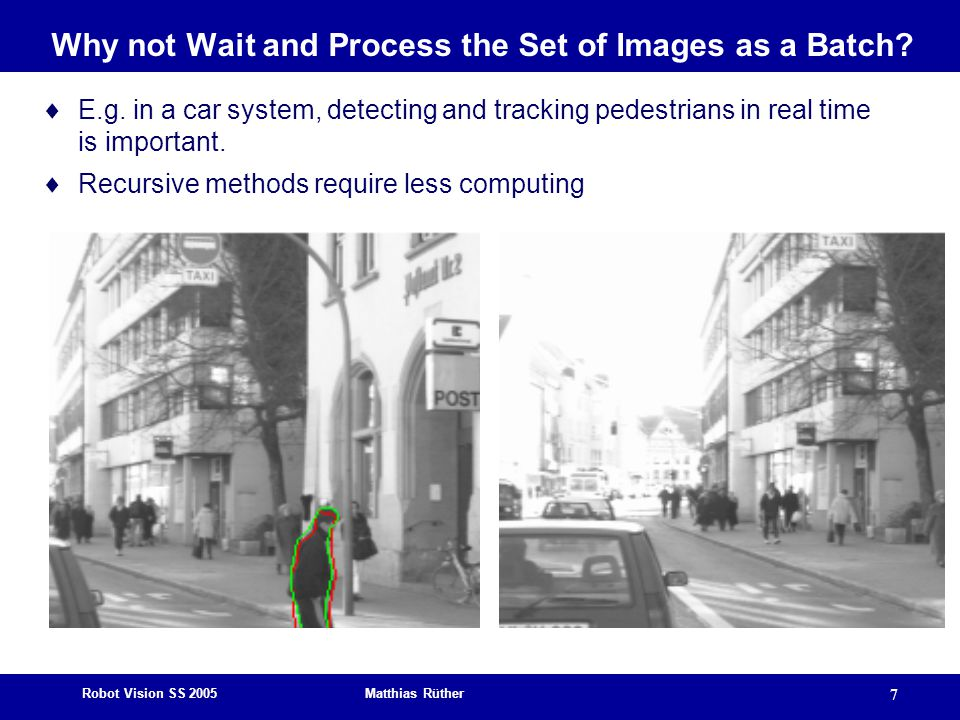 Robot Vision SS 2005 Matthias Rüther 7 Why not Wait and Process the Set of Images as a Batch.