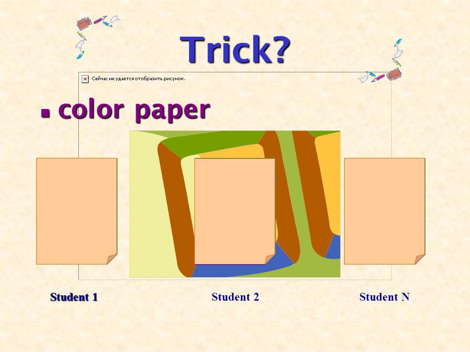 Trick? color paper color paper Student 1 Student 2Student N