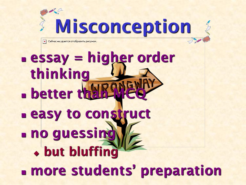 Misconception essay = higher order thinking essay = higher order thinking better than MCQ better than MCQ easy to construct easy to construct no guessing no guessing  but bluffing more students' preparation more students' preparation
