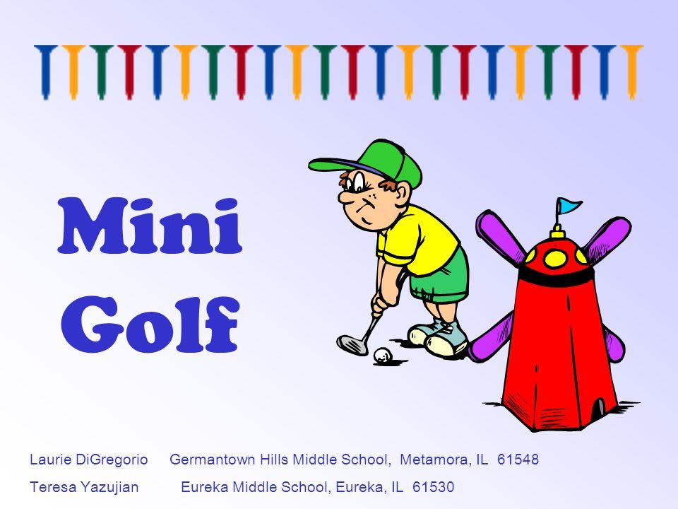 Mini Golf Laurie DiGregorio Germantown Hills Middle School, Metamora, IL 61548 Teresa Yazujian Eureka Middle School, Eureka, IL 61530