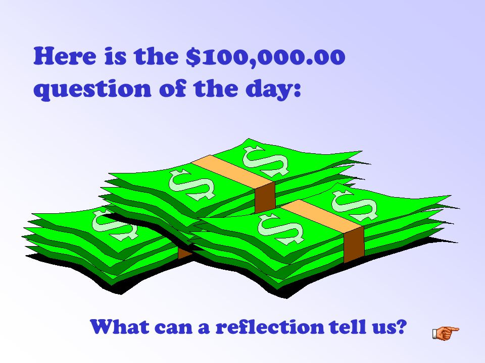 Here is the $100,000.00 question of the day: What can a reflection tell us