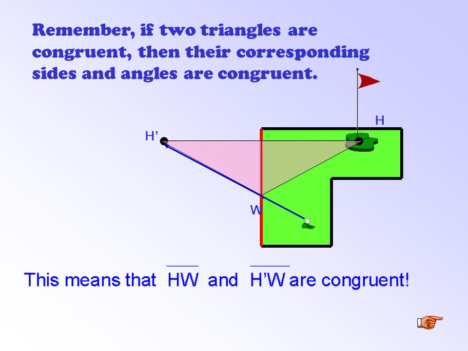 H' H Remember, if two triangles are congruent, then their corresponding sides and angles are congruent..