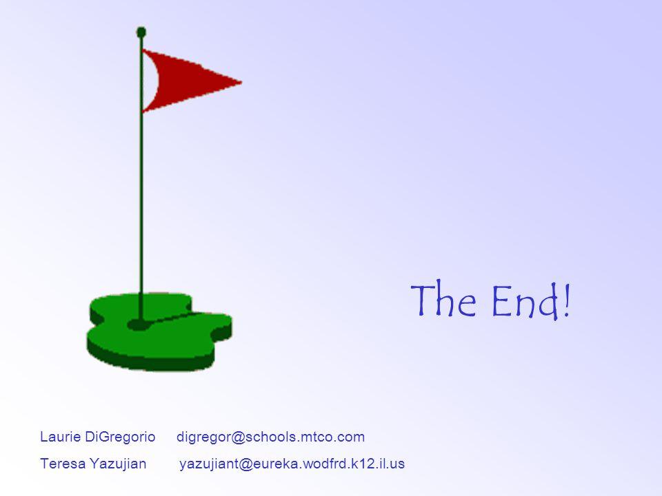 Laurie DiGregorio digregor@schools.mtco.com Teresa Yazujian yazujiant@eureka.wodfrd.k12.il.us The End!