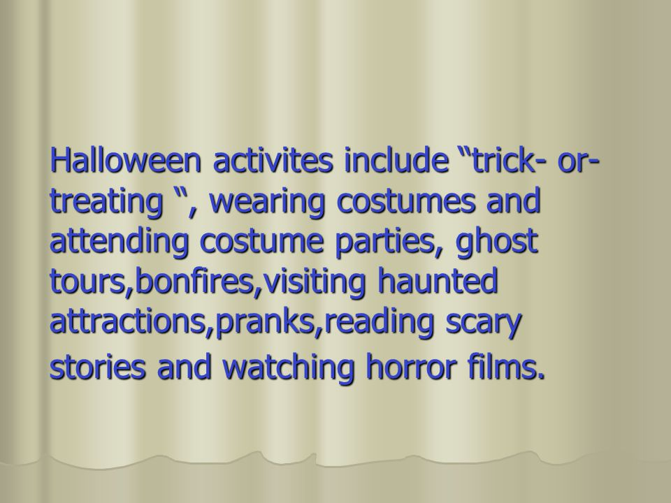 Halloween activites include trick- or- treating , wearing costumes and attending costume parties, ghost tours,bonfires,visiting haunted attractions,pranks,reading scary stories and watching horror films.