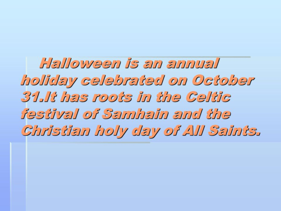 Halloween is an annual holiday celebrated on October 31.It has roots in the Celtic festival of Samhain and the Christian holy day of All Saints.