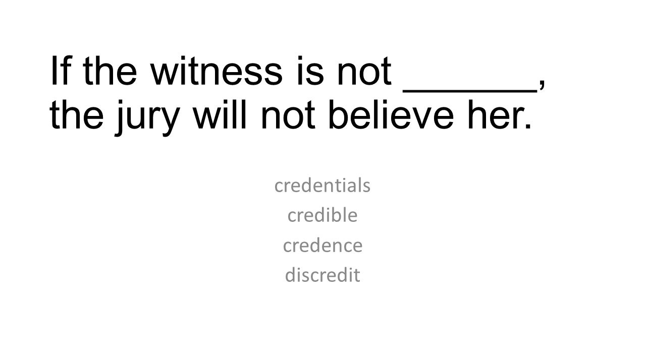 If the witness is not ______, the jury will not believe her. credentials credible credence discredit