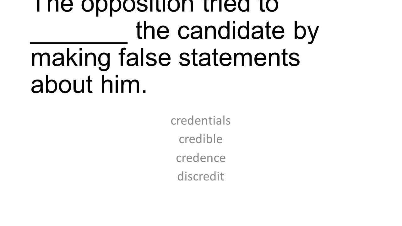 The opposition tried to _______ the candidate by making false statements about him. credentials credible credence discredit