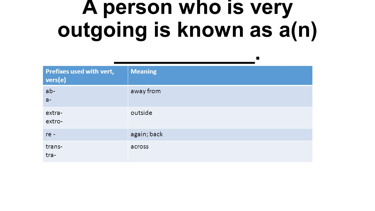 A person who is very outgoing is known as a(n) ____________. Prefixes used with vert, vers(e) Meaning ab- a- away from extra- extro- outside re -again