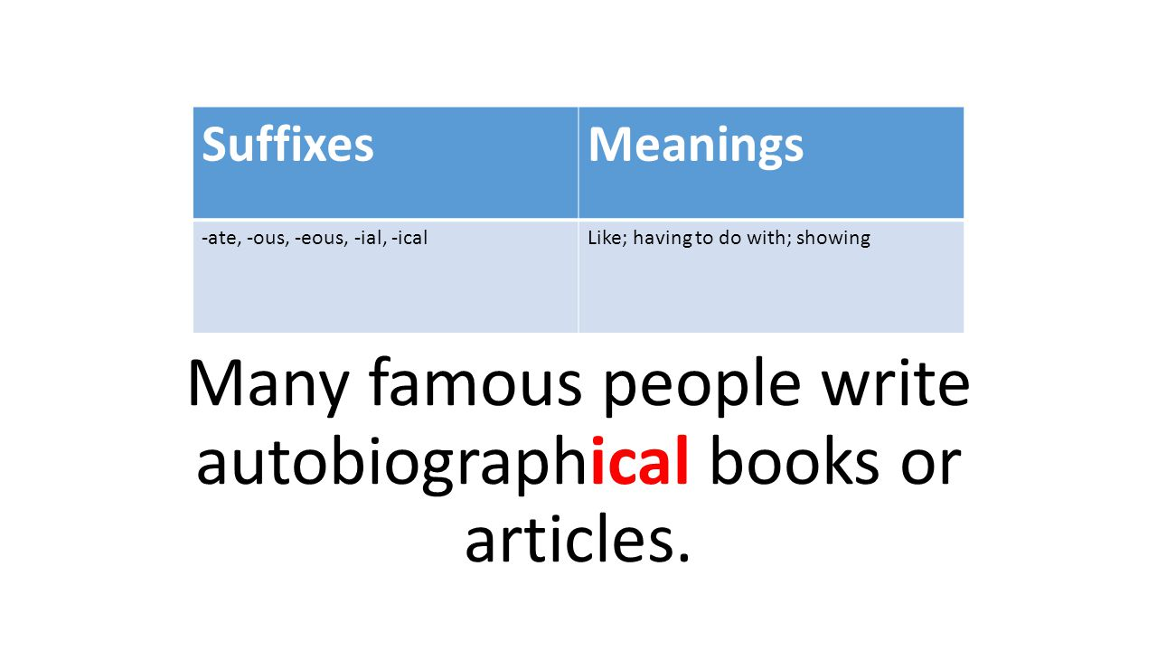 Many famous people write autobiographical books or articles. SuffixesMeanings -ate, -ous, -eous, -ial, -icalLike; having to do with; showing