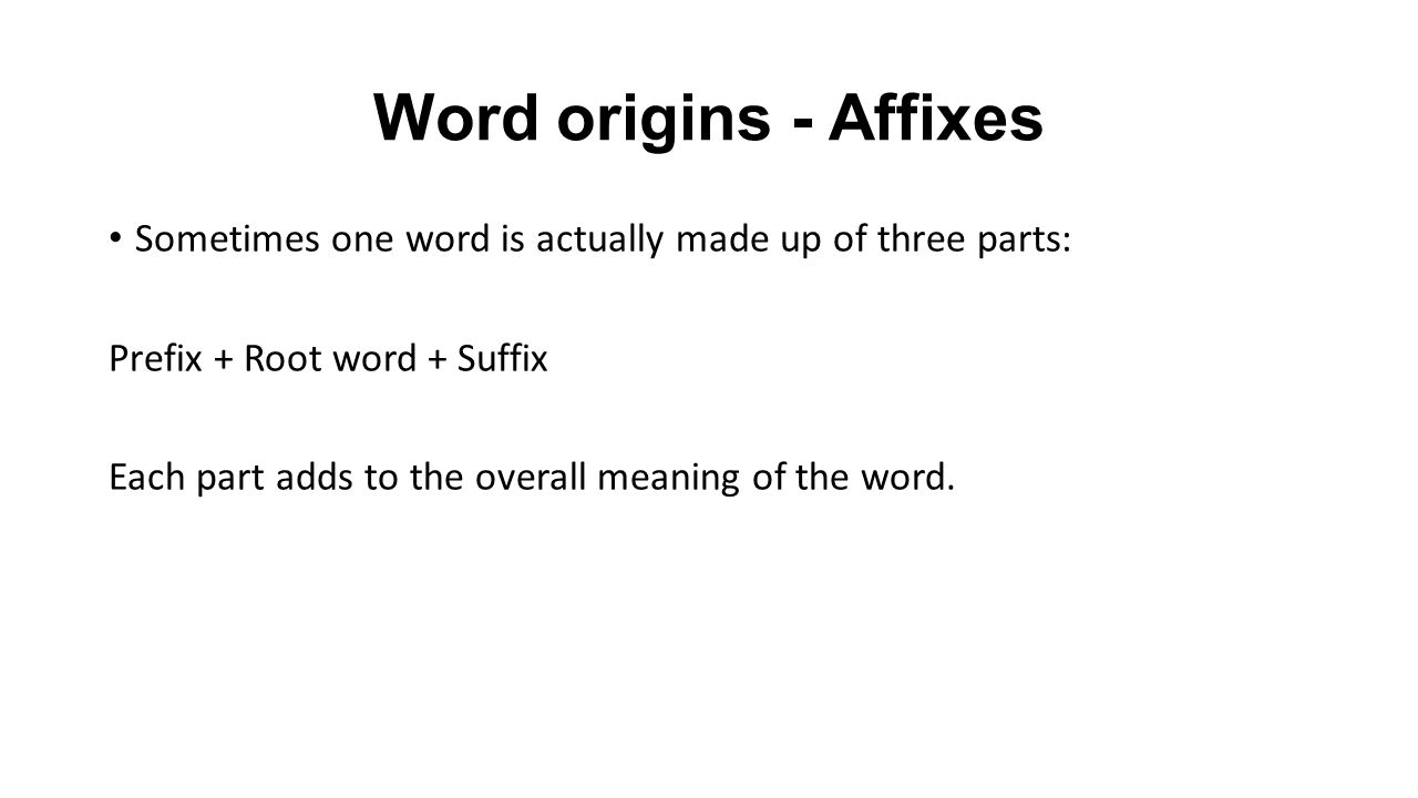Word origins - Affixes Sometimes one word is actually made up of three parts: Prefix + Root word + Suffix Each part adds to the overall meaning of the