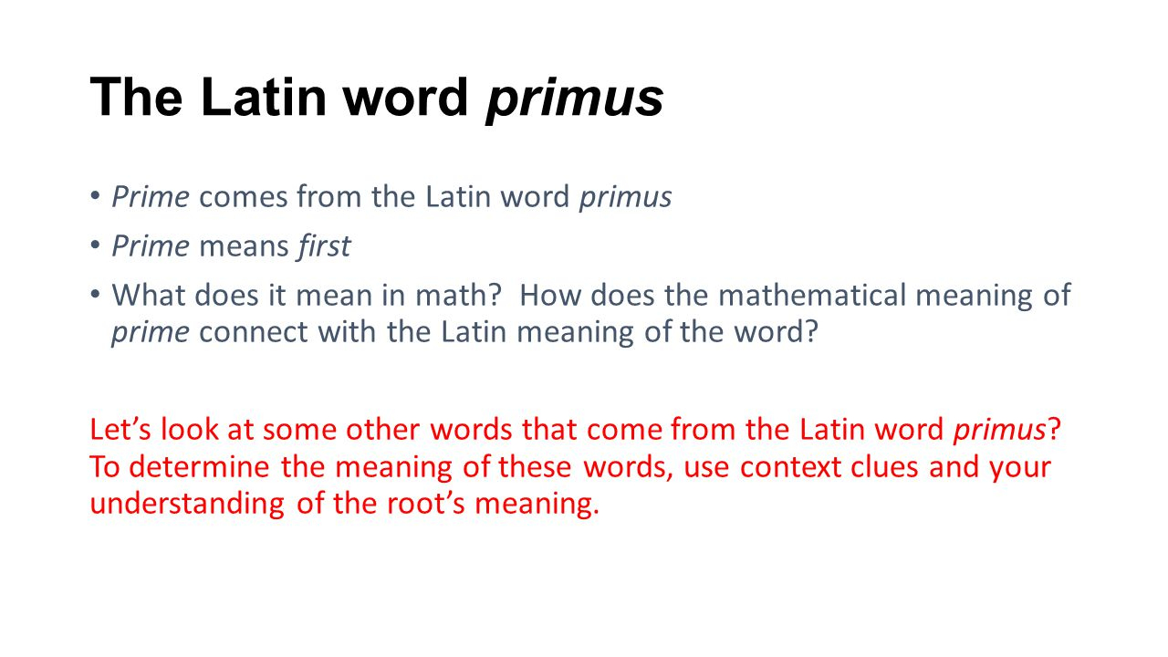 The Latin word primus Prime comes from the Latin word primus Prime means first What does it mean in math? How does the mathematical meaning of prime c