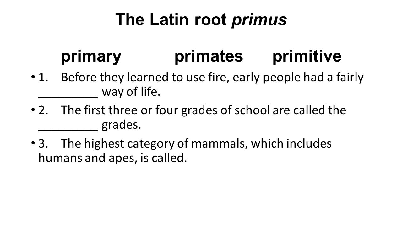 The Latin root primus primary primates primitive 1. Before they learned to use fire, early people had a fairly _________ way of life. 2.The first thre