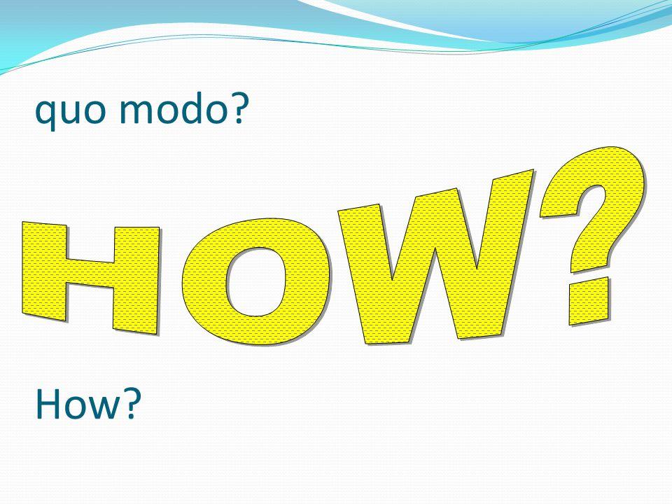 quo modo? How?