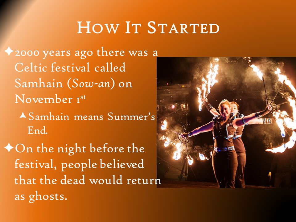 H OW I T S TARTED  2000 years ago there was a Celtic festival called Samhain ( Sow-an ) on November 1 st  Samhain means Summer's End.