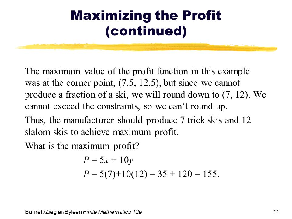 11 Barnett/Ziegler/Byleen Finite Mathematics 12e Maximizing the Profit (continued) The maximum value of the profit function in this example was at the corner point, (7.5, 12.5), but since we cannot produce a fraction of a ski, we will round down to (7, 12).