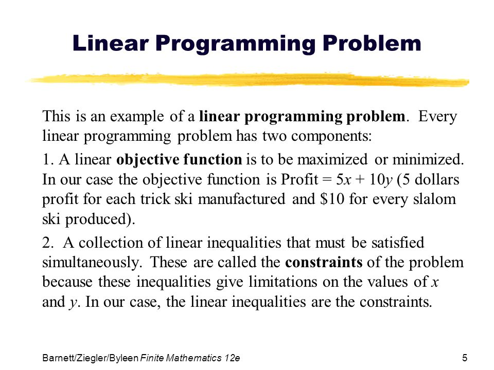 5 Barnett/Ziegler/Byleen Finite Mathematics 12e Linear Programming Problem This is an example of a linear programming problem.