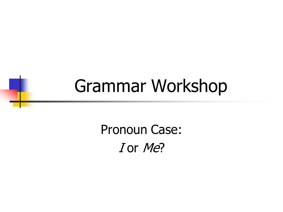 Grammar Workshop Pronoun Case: I or Me