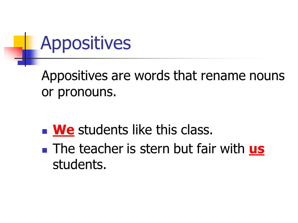 Appositives Appositives are words that rename nouns or pronouns.