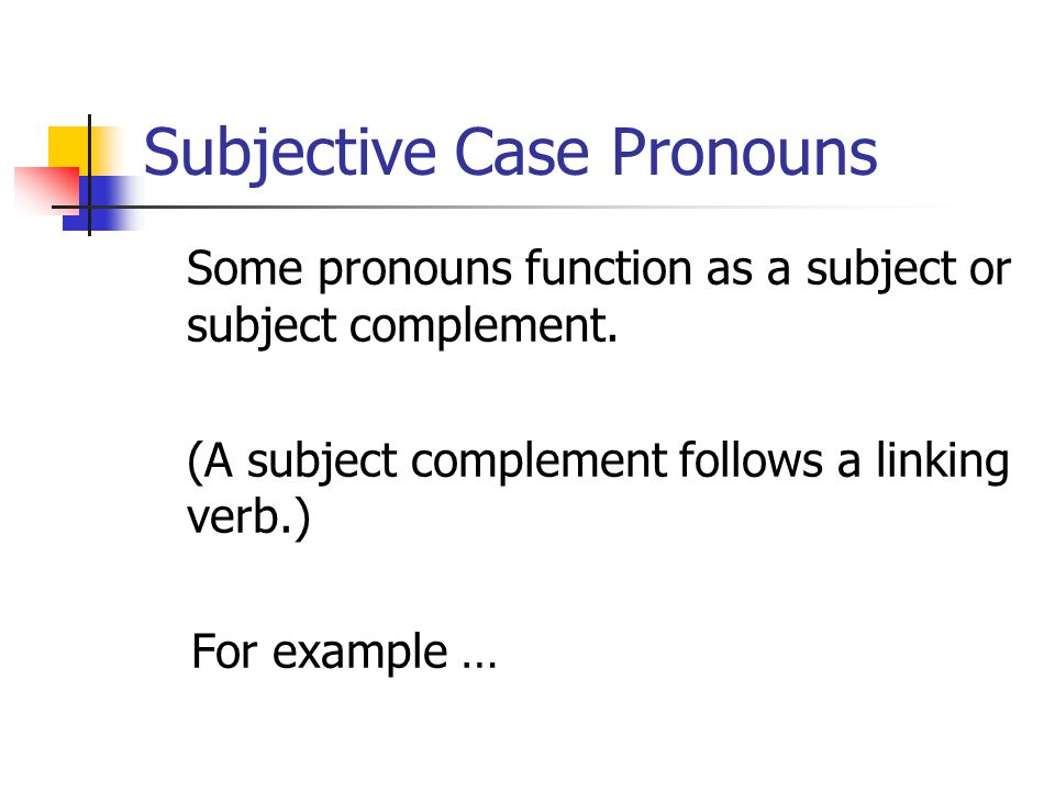 Subjective Case Pronouns Some pronouns function as a subject or subject complement.