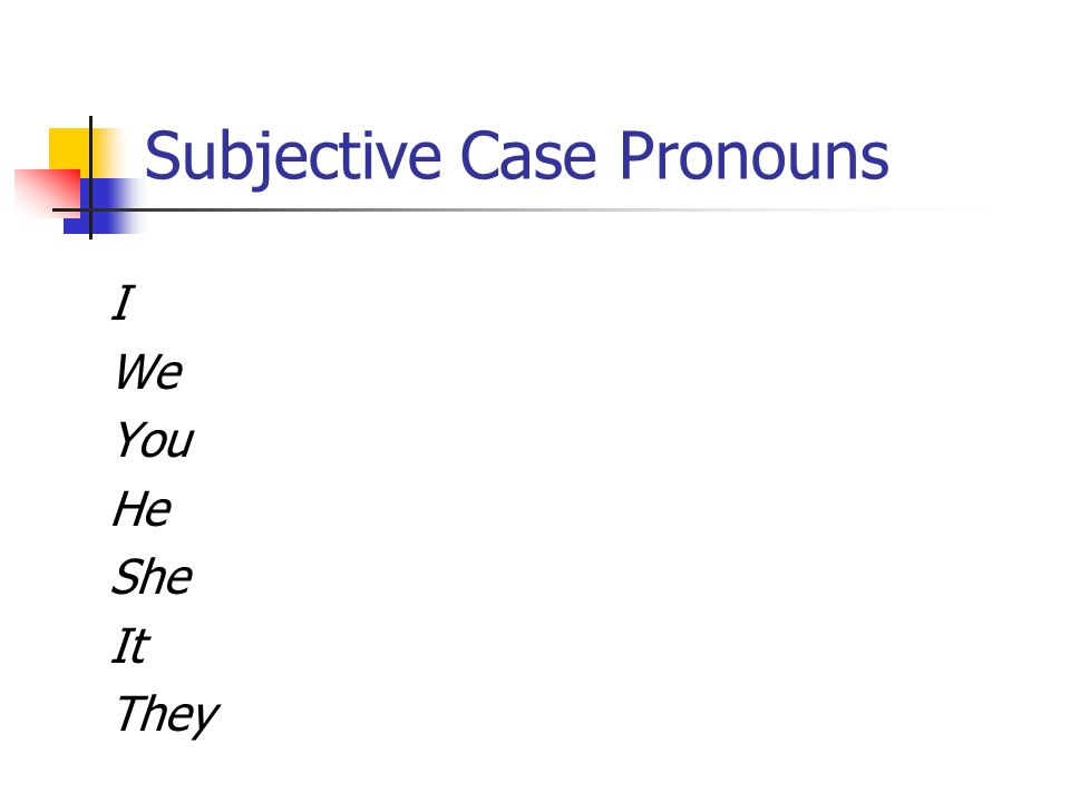 Subjective Case Pronouns I We You He She It They