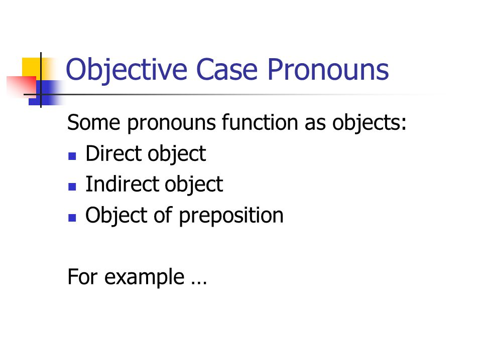 Objective Case Pronouns Some pronouns function as objects: Direct object Indirect object Object of preposition For example …