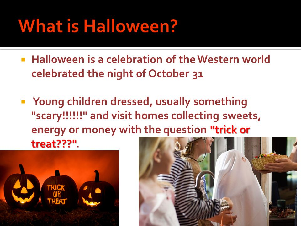  Halloween is a celebration of the Western world celebrated the night of October 31 trick or treat  Young children dressed, usually something scary!!!!!! and visit homes collecting sweets, energy or money with the question trick or treat .