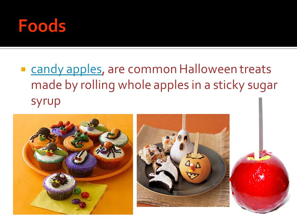  candy apples, are common Halloween treats made by rolling whole apples in a sticky sugar syrup candy apples