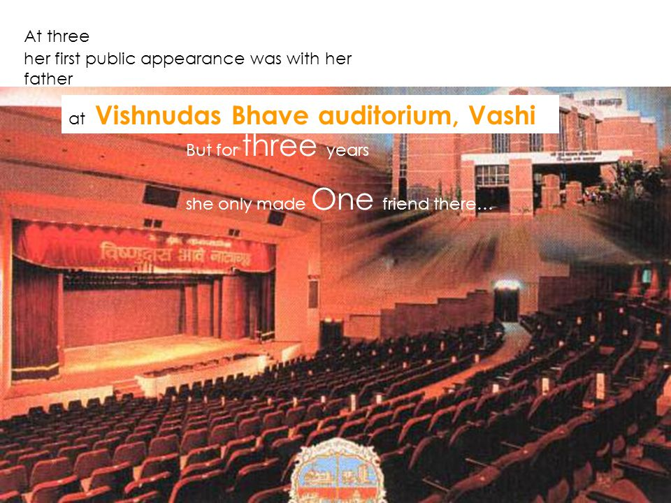 At three her first public appearance was with her father But for three years she only made One friend there… at Vishnudas Bhave auditorium, Vashi