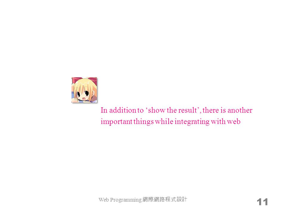 Web Programming 網際網路程式設計 11 In addition to 'show the result', there is another important things while integrating with web
