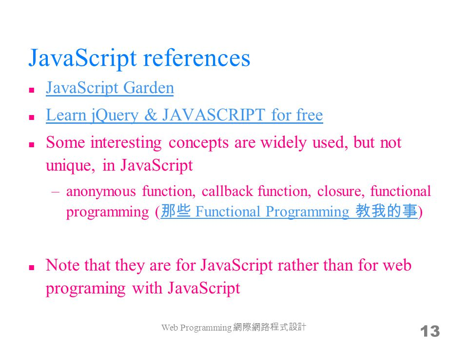JavaScript references JavaScript Garden Learn jQuery & JAVASCRIPT for free Some interesting concepts are widely used, but not unique, in JavaScript –anonymous function, callback function, closure, functional programming ( 那些 Functional Programming 教我的事 ) 那些 Functional Programming 教我的事 Note that they are for JavaScript rather than for web programing with JavaScript Web Programming 網際網路程式設計 13