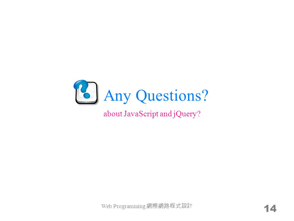 Any Questions Web Programming 網際網路程式設計 14 about JavaScript and jQuery