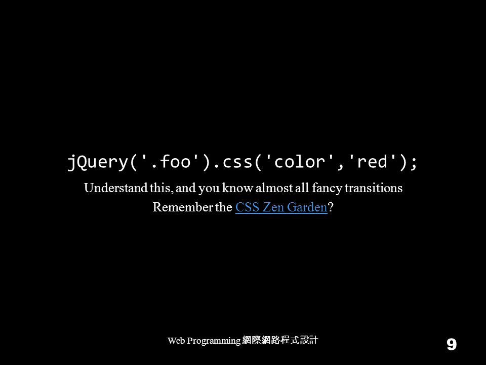 jQuery( .foo ).css( color , red ); Web Programming 網際網路程式設計 9 Understand this, and you know almost all fancy transitions Remember the CSS Zen Garden?CSS Zen Garden