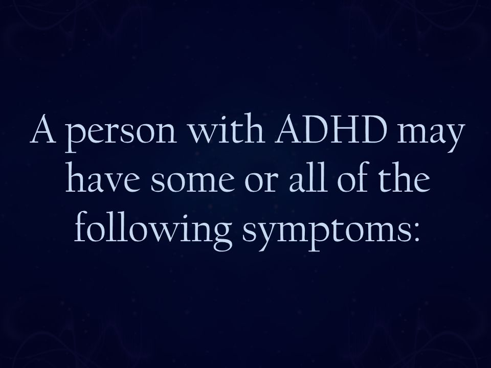 A person with ADHD may have some or all of the following symptoms: