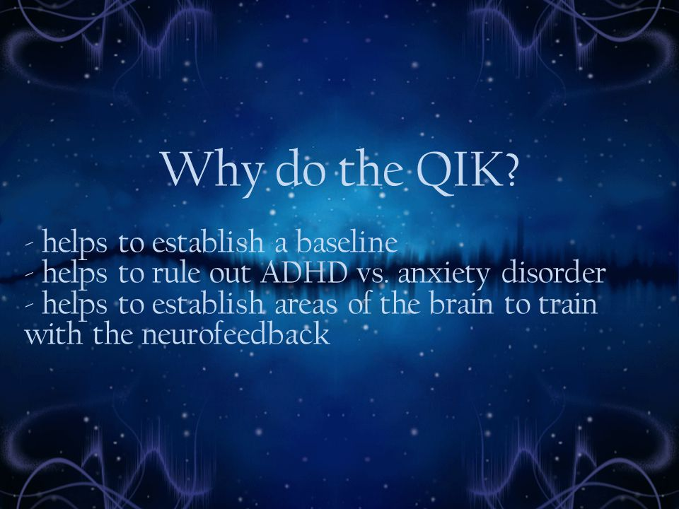 Why do the QIK. - helps to establish a baseline - helps to rule out ADHD vs.