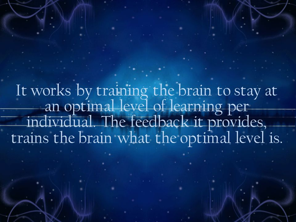 It works by training the brain to stay at an optimal level of learning per individual.