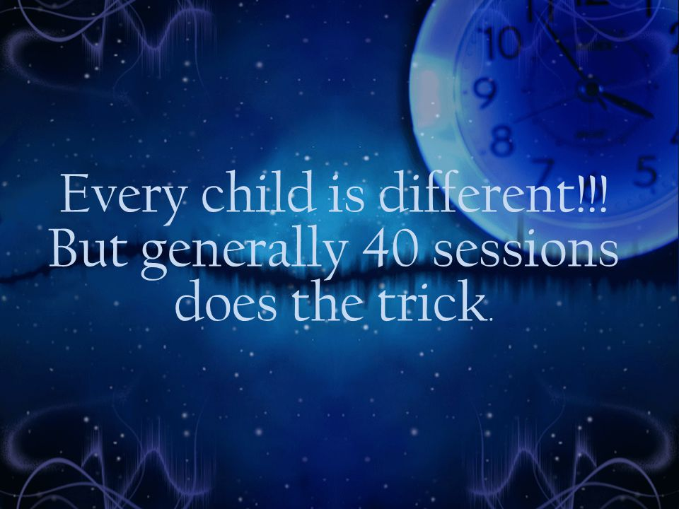 Every child is different!!! But generally 40 sessions does the trick.