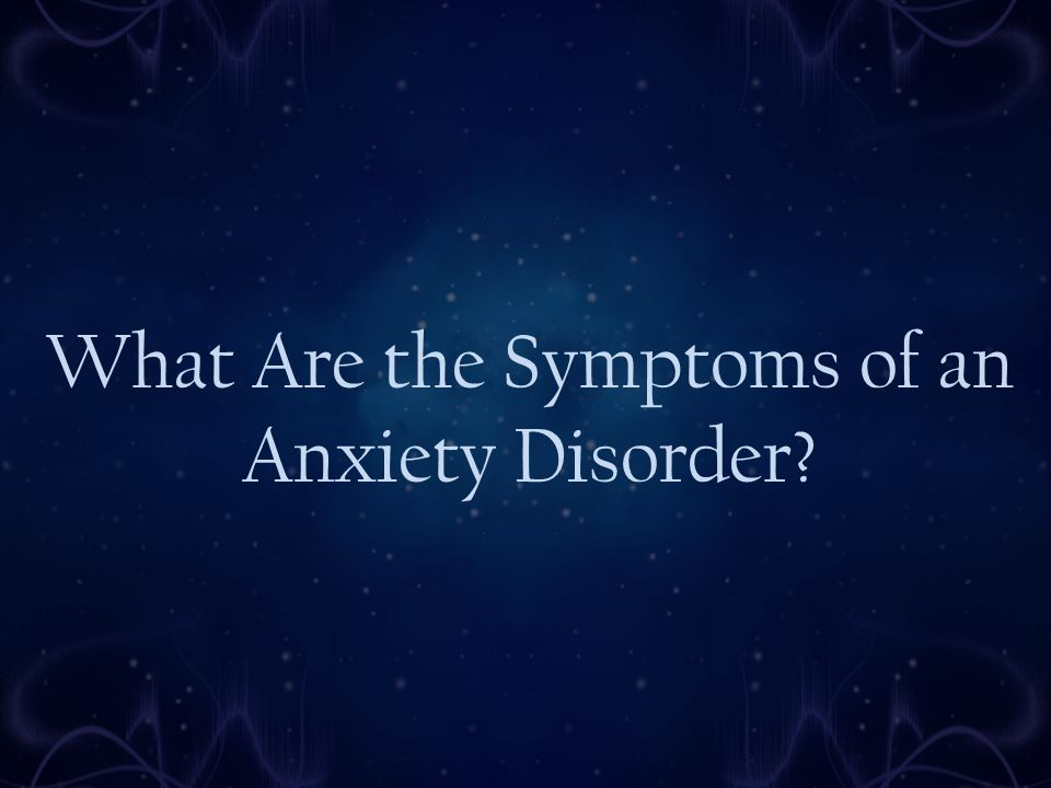 What Are the Symptoms of an Anxiety Disorder