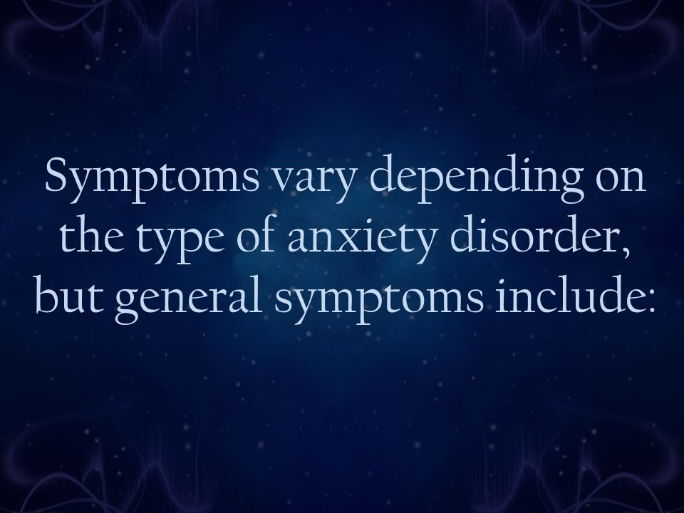 Symptoms vary depending on the type of anxiety disorder, but general symptoms include: