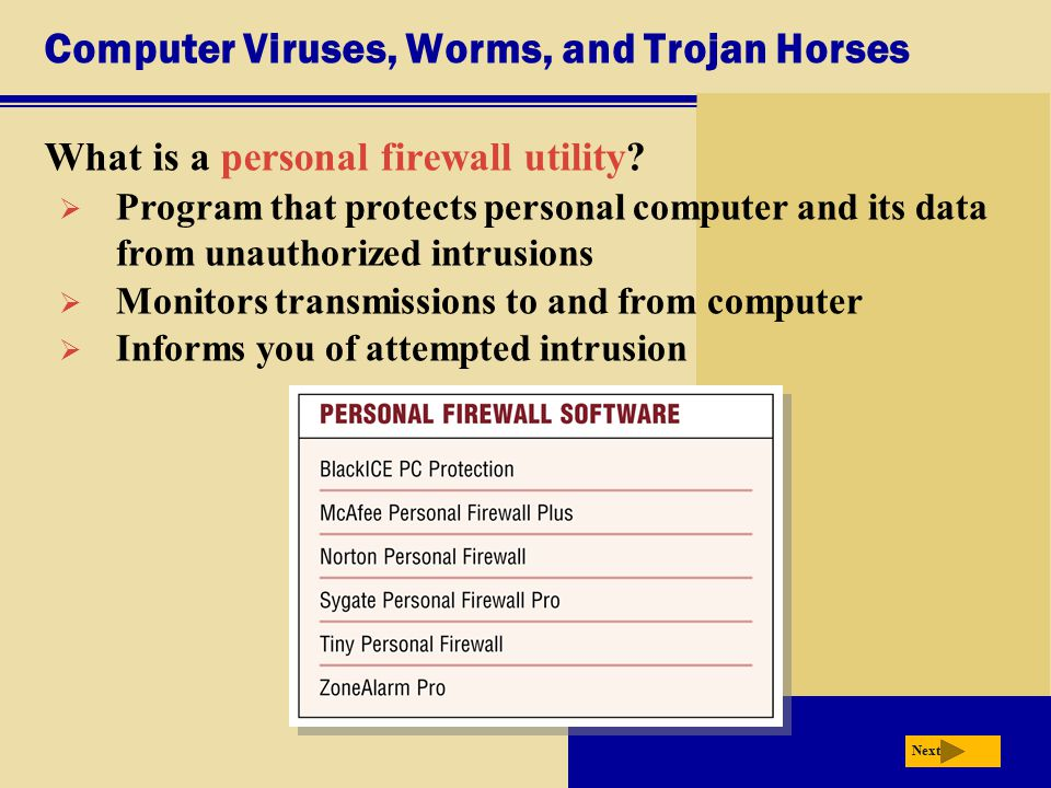 Computer Viruses, Worms, and Trojan Horses What is a personal firewall utility? Next  Program that protects personal computer and its data from unaut