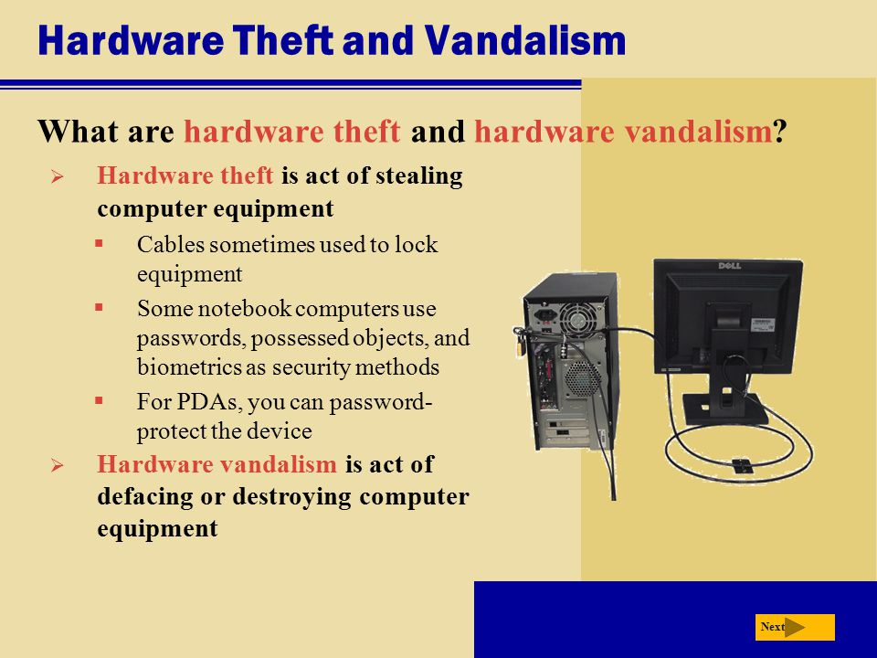 Hardware Theft and Vandalism What are hardware theft and hardware vandalism? Next  Hardware theft is act of stealing computer equipment  Cables some