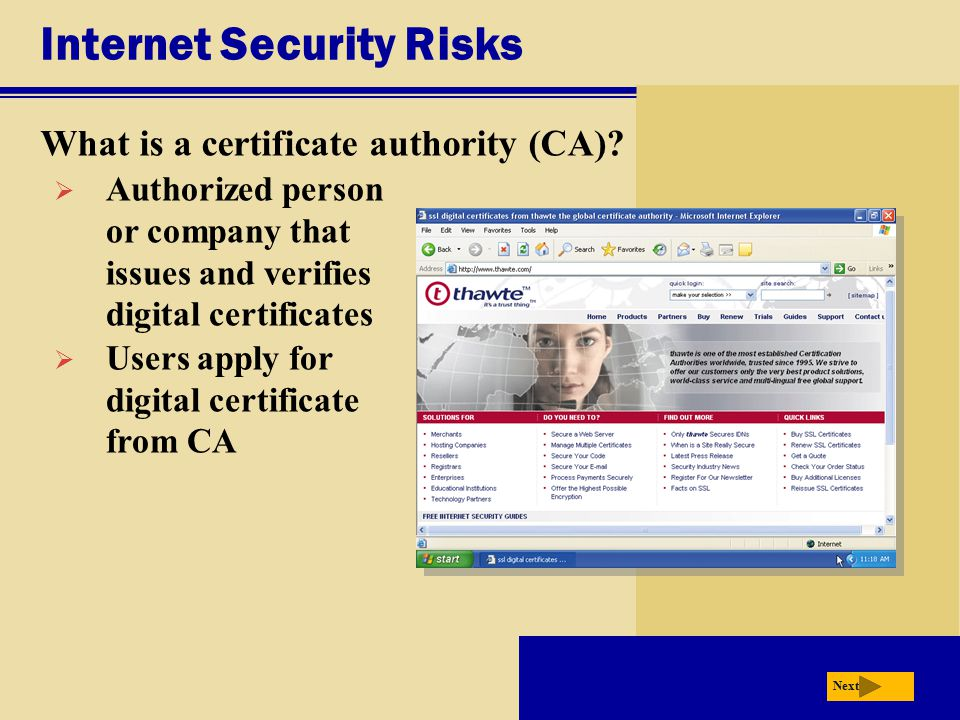 Internet Security Risks What is a certificate authority (CA)? Next  Authorized person or company that issues and verifies digital certificates  User
