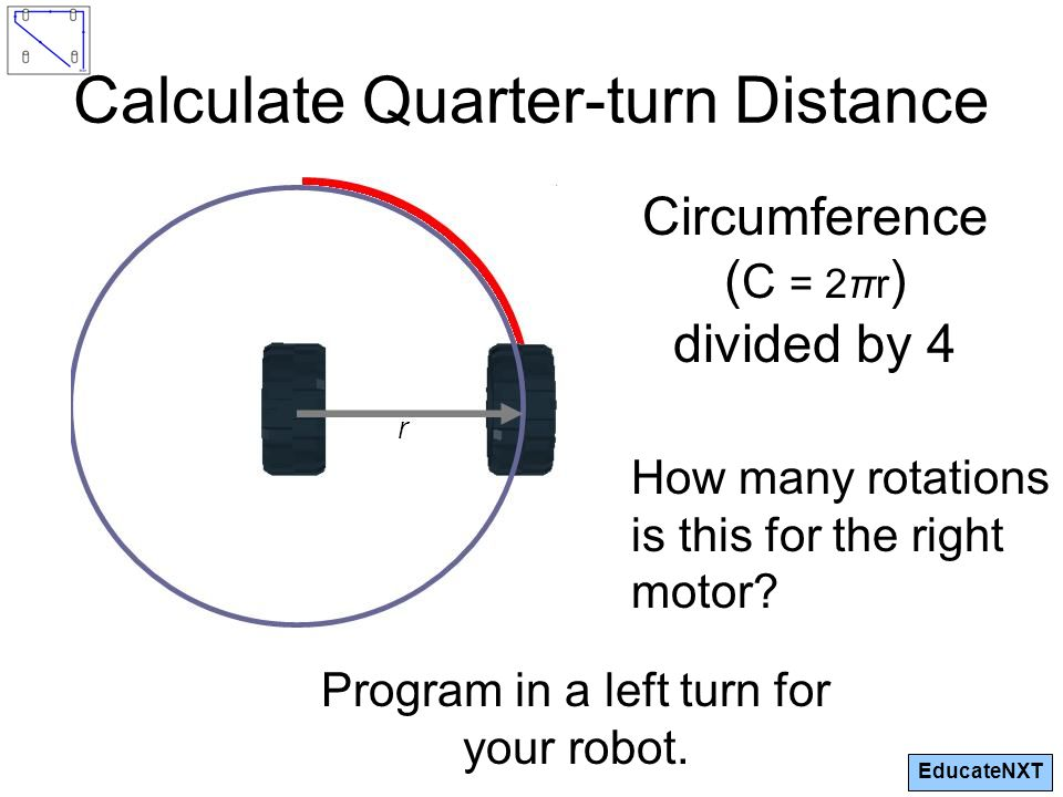 EducateNXT Calculate Quarter-turn Distance Circumference ( C = 2πr ) divided by 4 Program in a left turn for your robot.