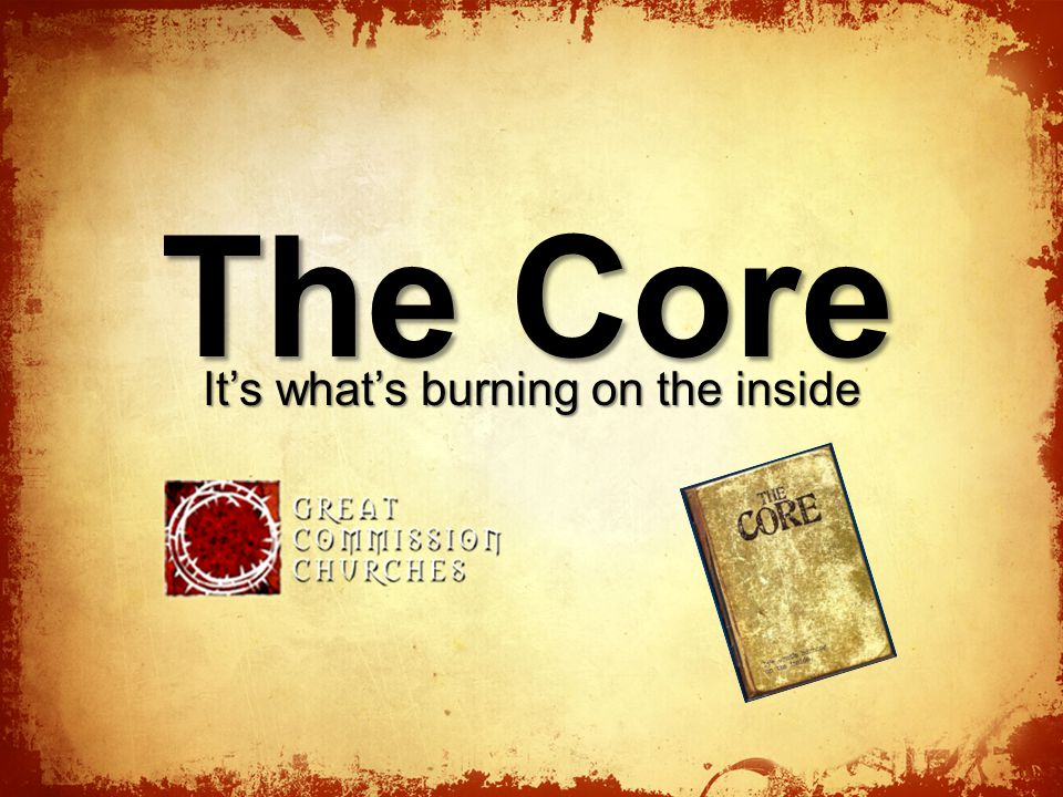 The Core It's what's burning on the inside
