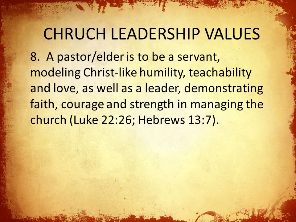 CHRUCH LEADERSHIP VALUES 8. A pastor/elder is to be a servant, modeling Christ-like humility, teachability and love, as well as a leader, demonstratin