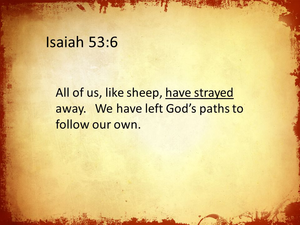 All of us, like sheep, have strayed away. We have left God's paths to follow our own. Isaiah 53:6