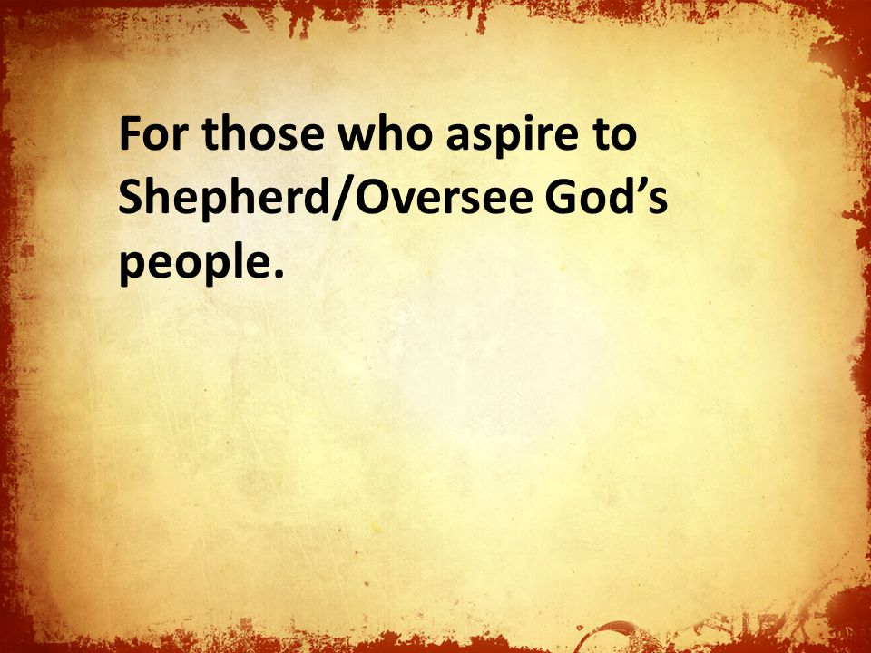 For those who aspire to Shepherd/Oversee God's people.