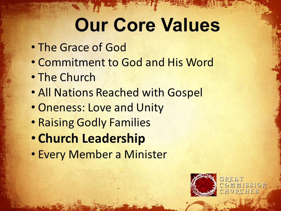 Our Core Values The Grace of God Commitment to God and His Word The Church All Nations Reached with Gospel Oneness: Love and Unity Raising Godly Families Church Leadership Every Member a Minister