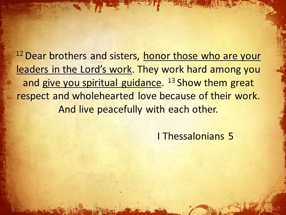 12 Dear brothers and sisters, honor those who are your leaders in the Lord's work. They work hard among you and give you spiritual guidance. 13 Show t